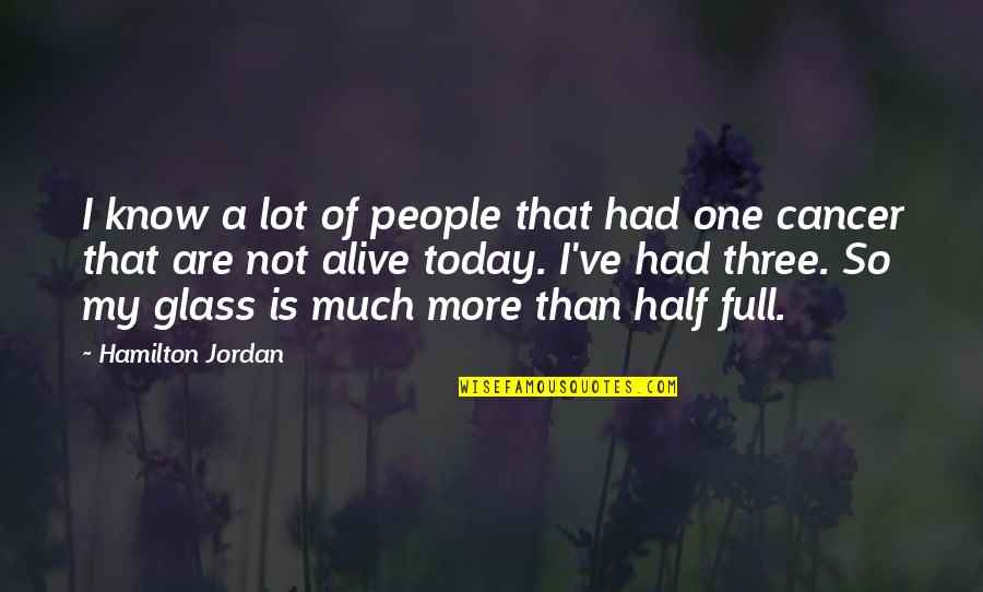 Half Full Quotes By Hamilton Jordan: I know a lot of people that had