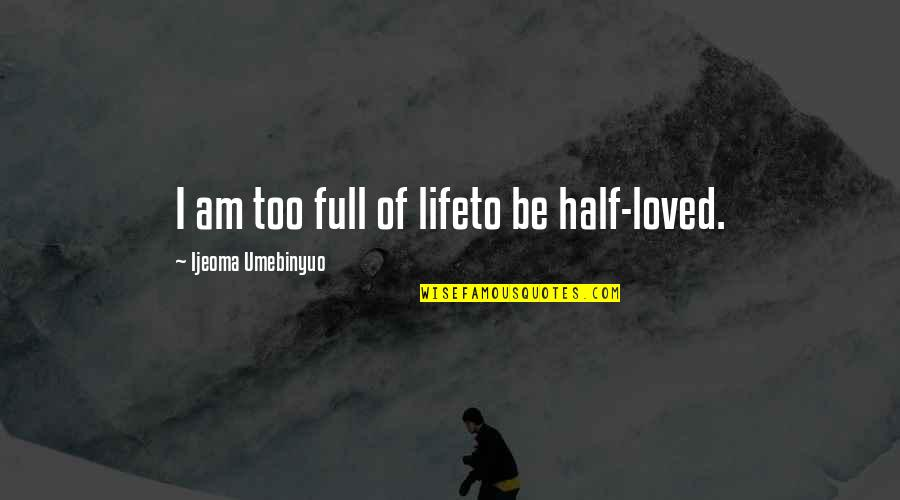 Half Full Quotes By Ijeoma Umebinyuo: I am too full of lifeto be half-loved.