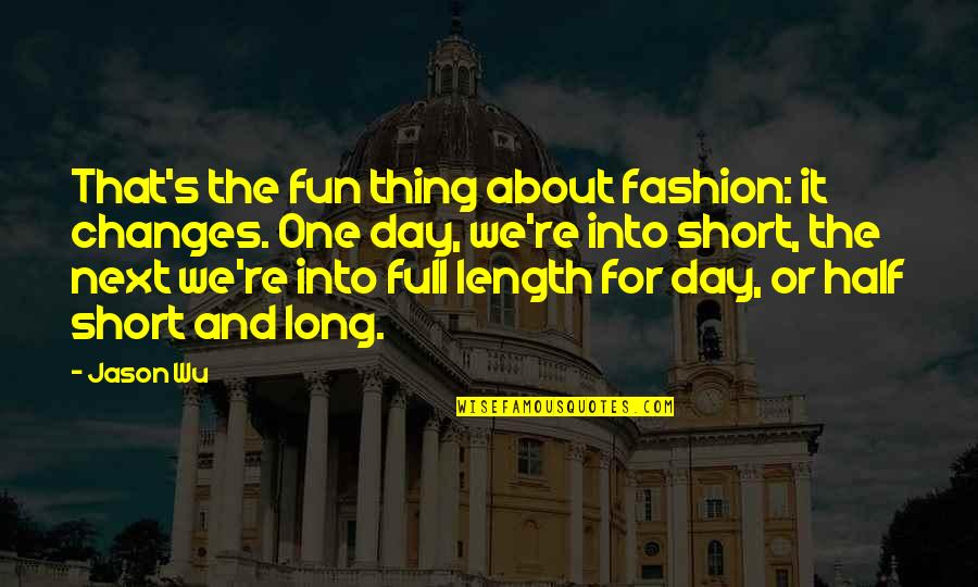Half Full Quotes By Jason Wu: That's the fun thing about fashion: it changes.