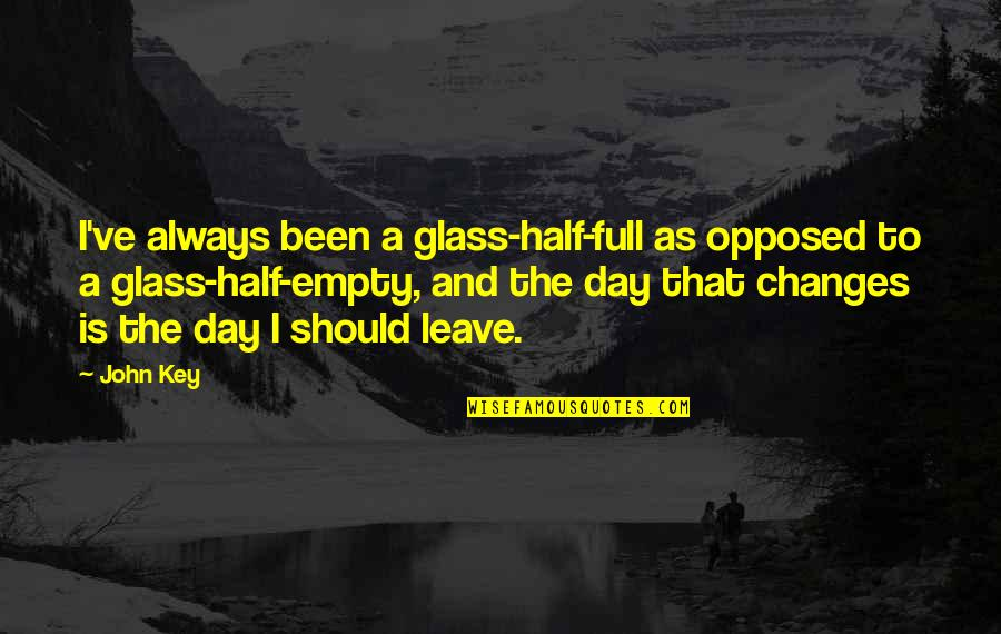 Half Full Quotes By John Key: I've always been a glass-half-full as opposed to