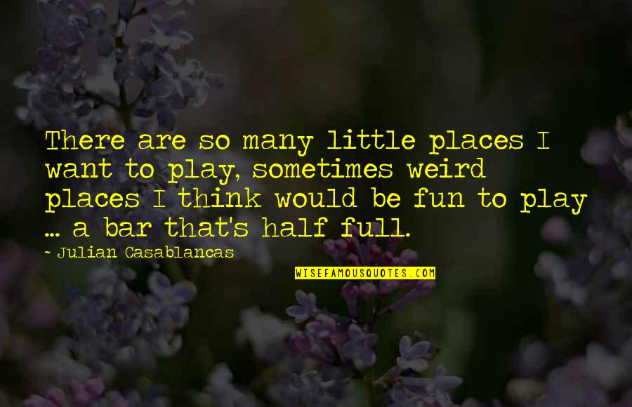 Half Full Quotes By Julian Casablancas: There are so many little places I want