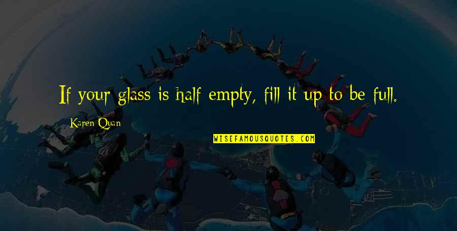 Half Full Quotes By Karen Quan: If your glass is half empty, fill it