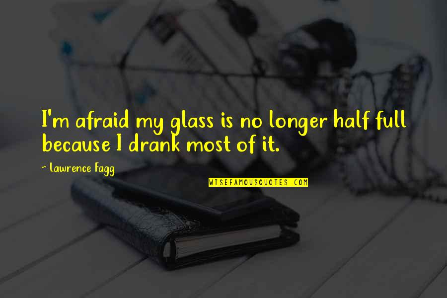 Half Full Quotes By Lawrence Fagg: I'm afraid my glass is no longer half