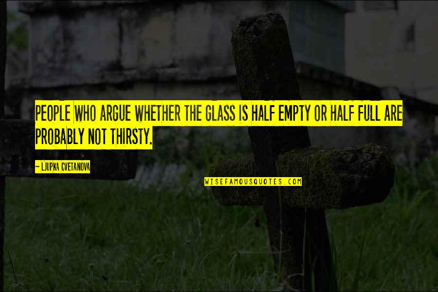 Half Full Quotes By Ljupka Cvetanova: People who argue whether the glass is half