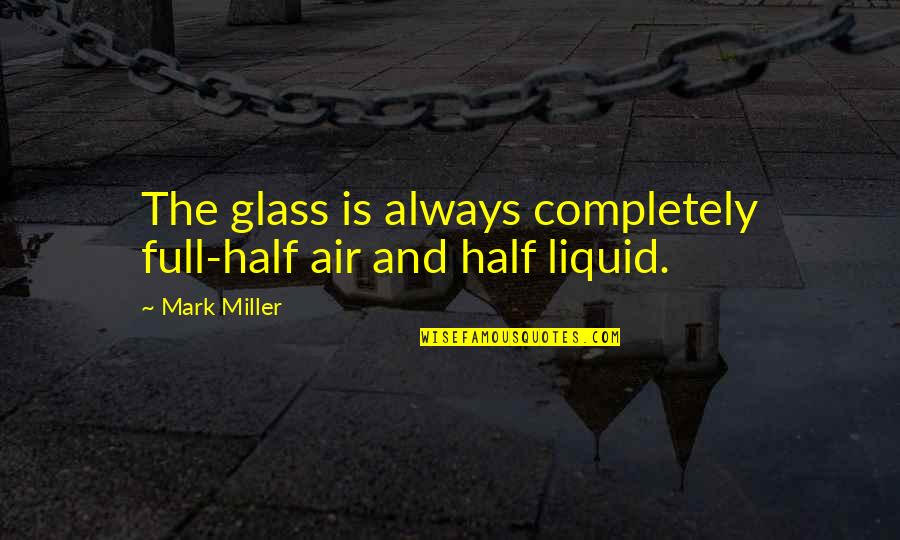 Half Full Quotes By Mark Miller: The glass is always completely full-half air and