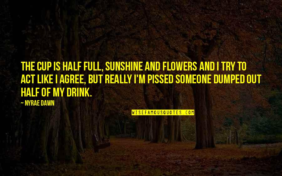 Half Full Quotes By Nyrae Dawn: The cup is half full, sunshine and flowers