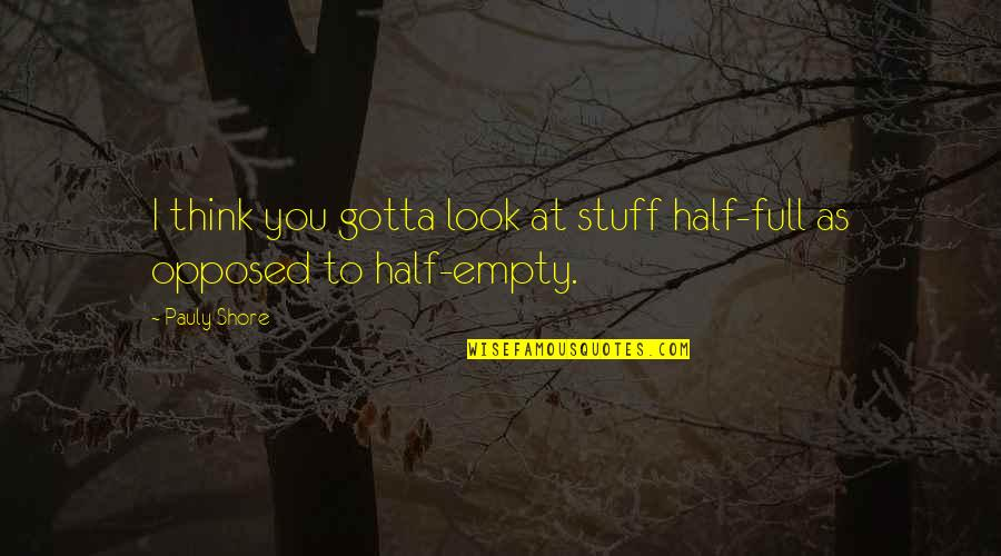 Half Full Quotes By Pauly Shore: I think you gotta look at stuff half-full