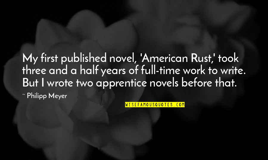 Half Full Quotes By Philipp Meyer: My first published novel, 'American Rust,' took three