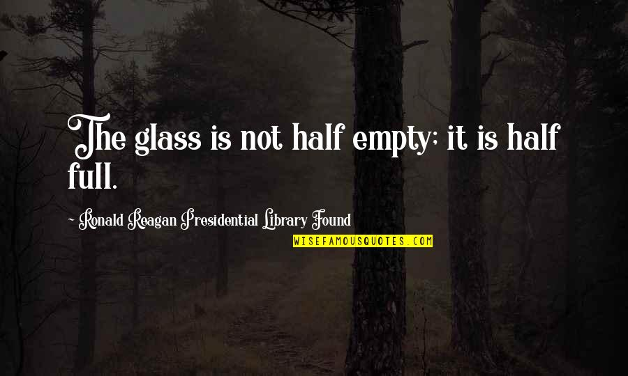 Half Full Quotes By Ronald Reagan Presidential Library Found: The glass is not half empty; it is