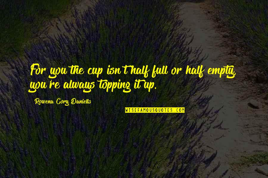 Half Full Quotes By Rowena Cory Daniells: For you the cup isn't half full or