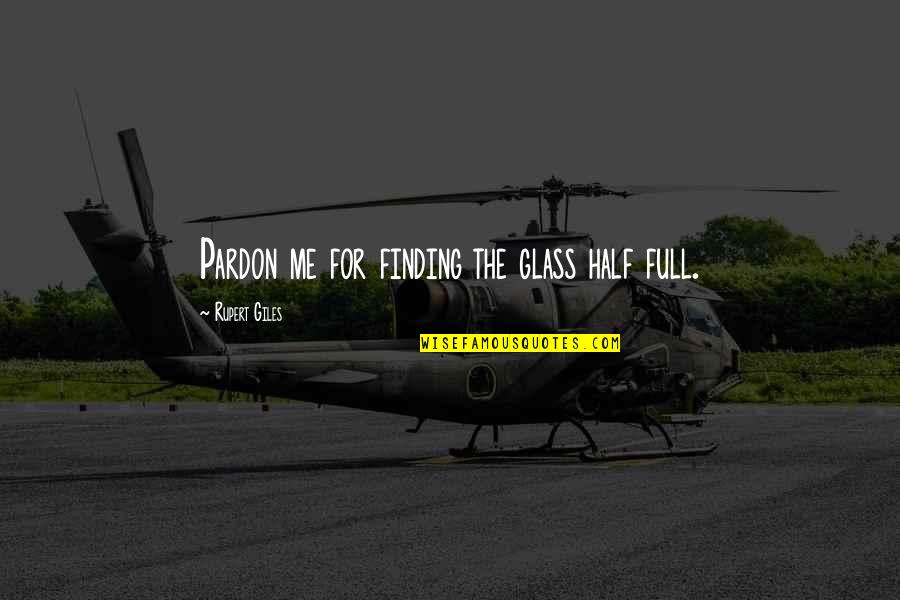 Half Full Quotes By Rupert Giles: Pardon me for finding the glass half full.