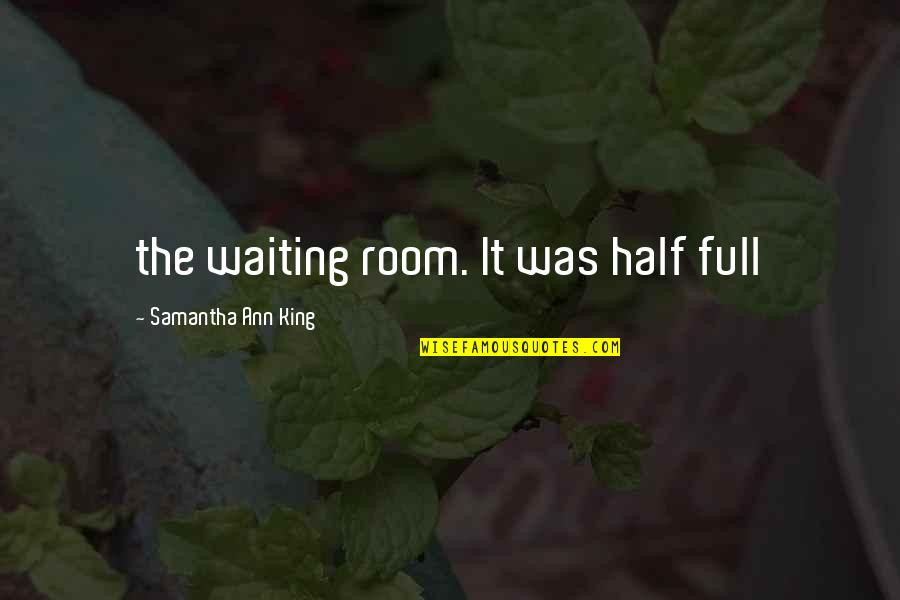 Half Full Quotes By Samantha Ann King: the waiting room. It was half full