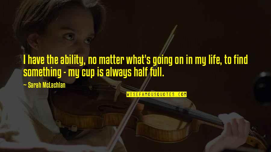 Half Full Quotes By Sarah McLachlan: I have the ability, no matter what's going