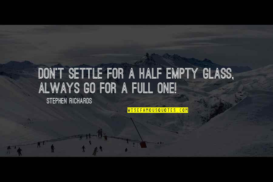 Half Full Quotes By Stephen Richards: Don't settle for a half empty glass, always