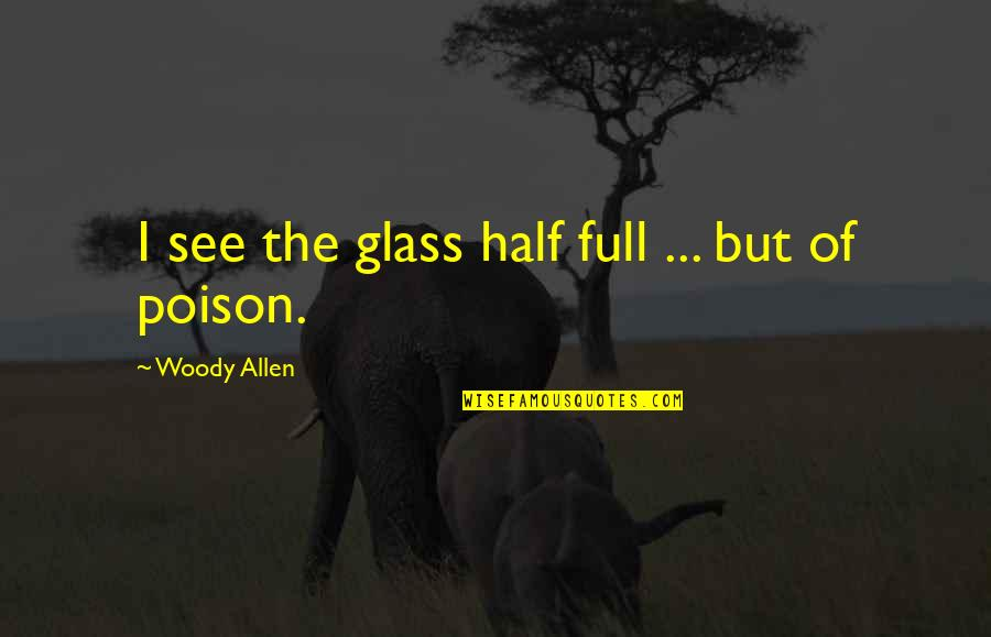 Half Full Quotes By Woody Allen: I see the glass half full ... but