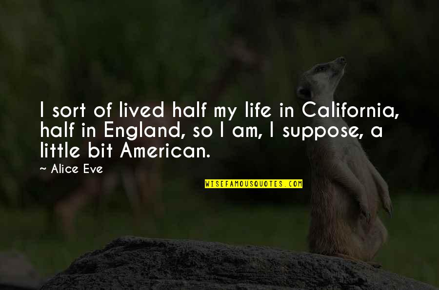 Half Life Quotes By Alice Eve: I sort of lived half my life in