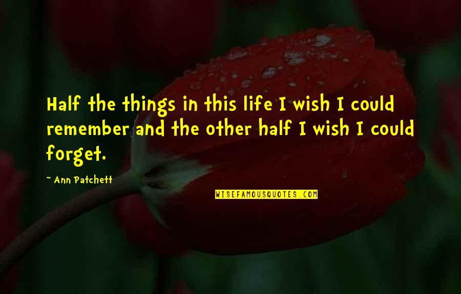 Half Life Quotes By Ann Patchett: Half the things in this life I wish