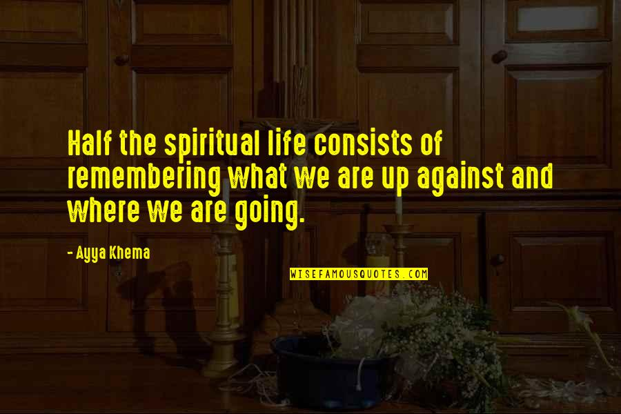 Half Life Quotes By Ayya Khema: Half the spiritual life consists of remembering what