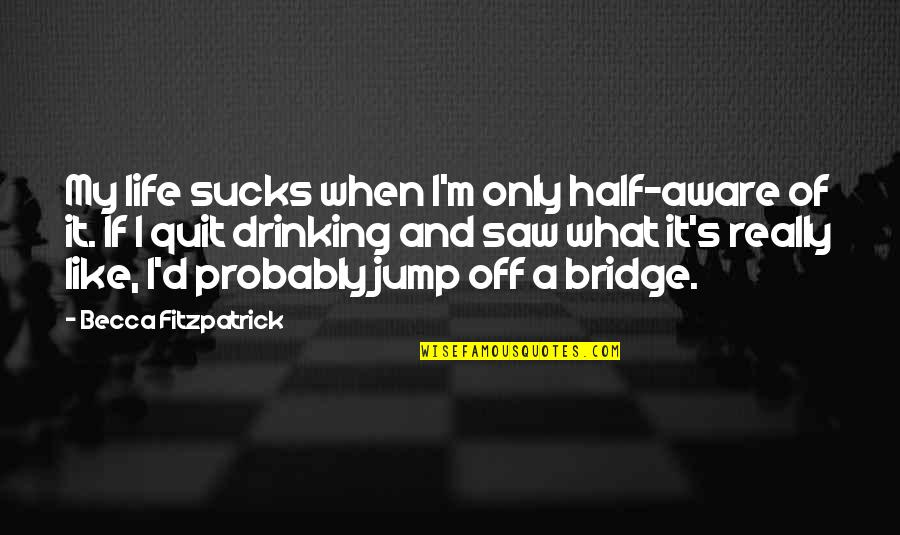 Half Life Quotes By Becca Fitzpatrick: My life sucks when I'm only half-aware of