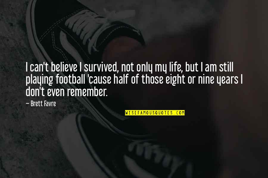 Half Life Quotes By Brett Favre: I can't believe I survived, not only my