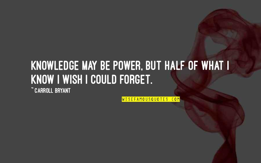 Half Life Quotes By Carroll Bryant: Knowledge may be power, but half of what