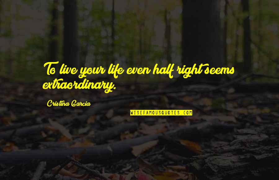 Half Life Quotes By Cristina Garcia: To live your life even half right seems