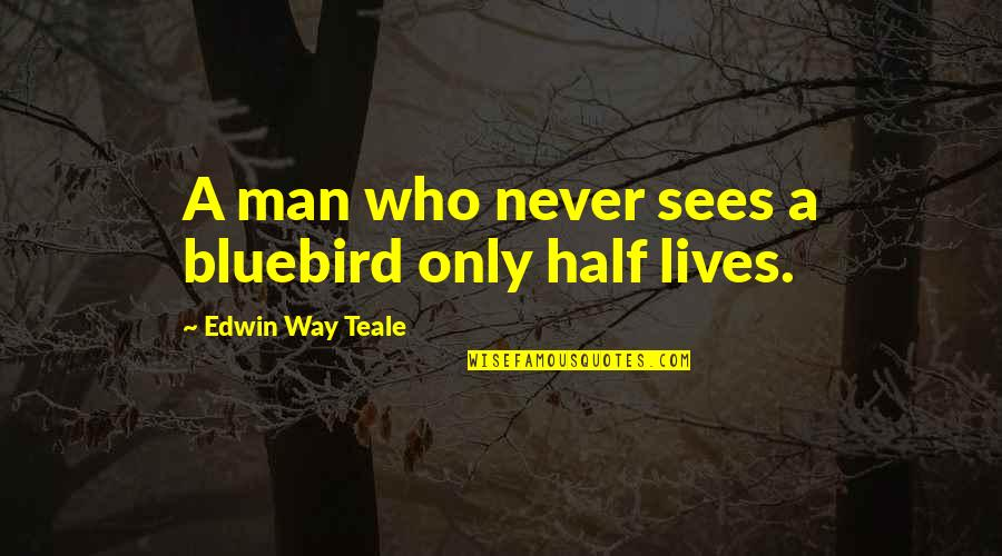 Half Life Quotes By Edwin Way Teale: A man who never sees a bluebird only