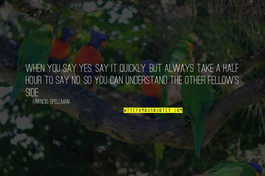 Half Life Quotes By Francis Spellman: When you say Yes, say it quickly. But