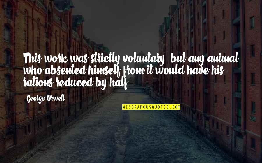 Half Life Quotes By George Orwell: This work was strictly voluntary, but any animal