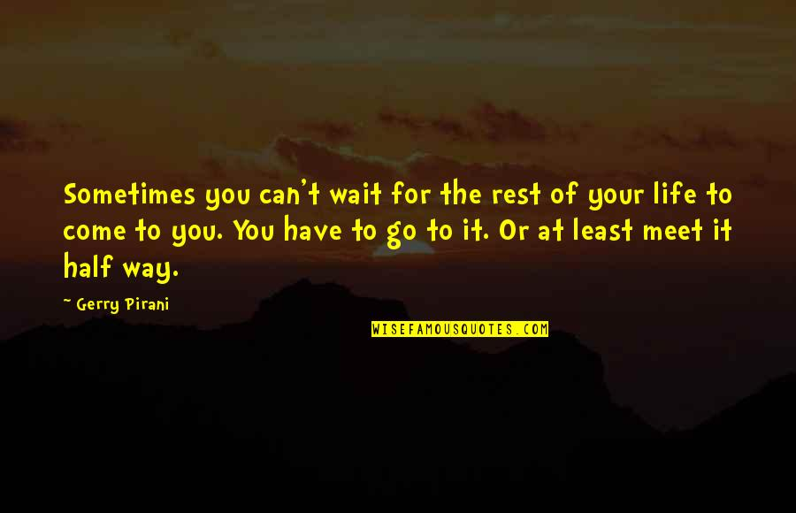 Half Life Quotes By Gerry Pirani: Sometimes you can't wait for the rest of