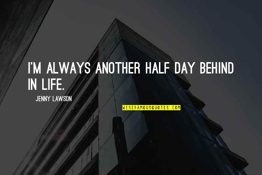 Half Life Quotes By Jenny Lawson: I'm always another half day behind in life.