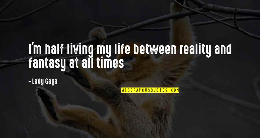 Half Life Quotes By Lady Gaga: I'm half living my life between reality and