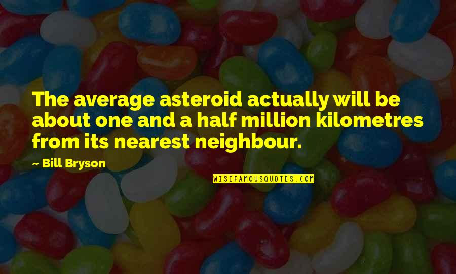 Half Quotes By Bill Bryson: The average asteroid actually will be about one