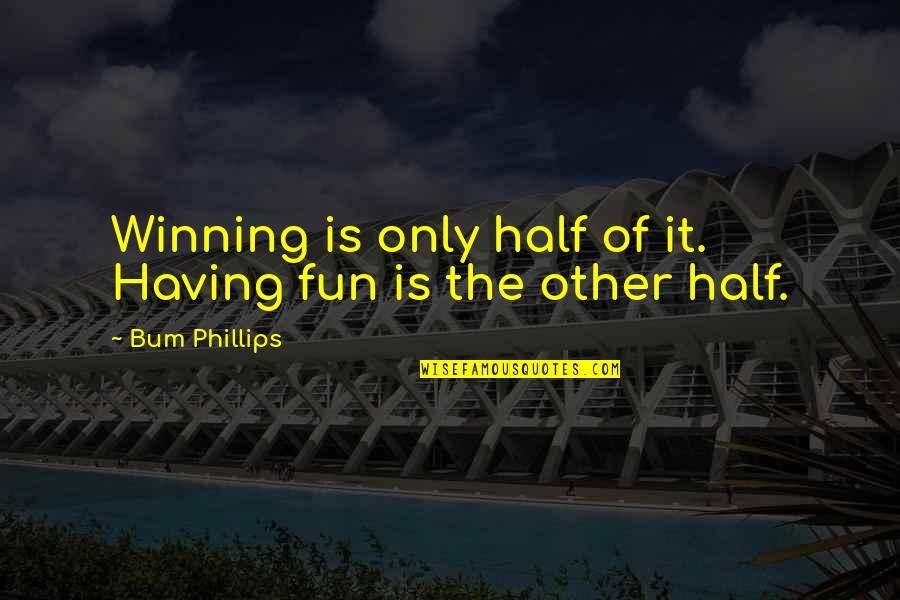 Half Quotes By Bum Phillips: Winning is only half of it. Having fun