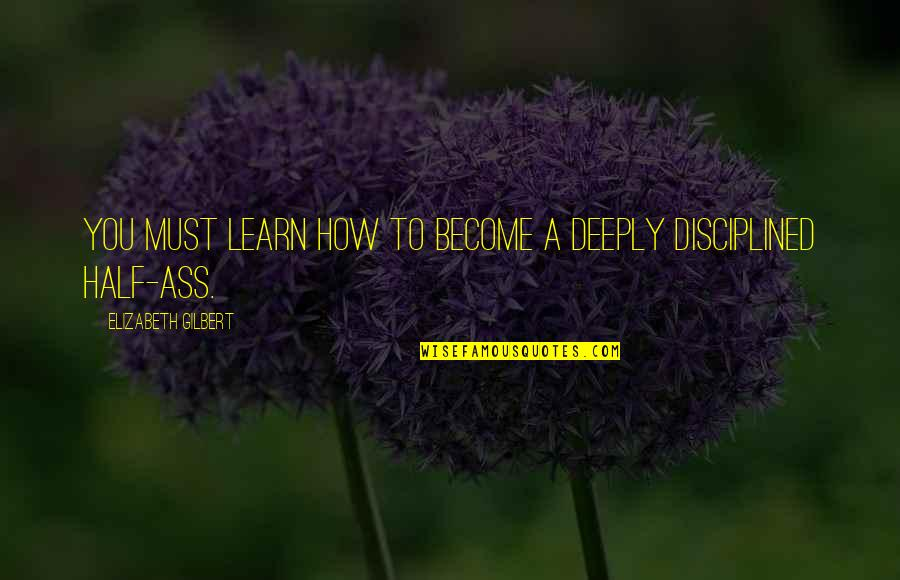 Half Quotes By Elizabeth Gilbert: You must learn how to become a deeply