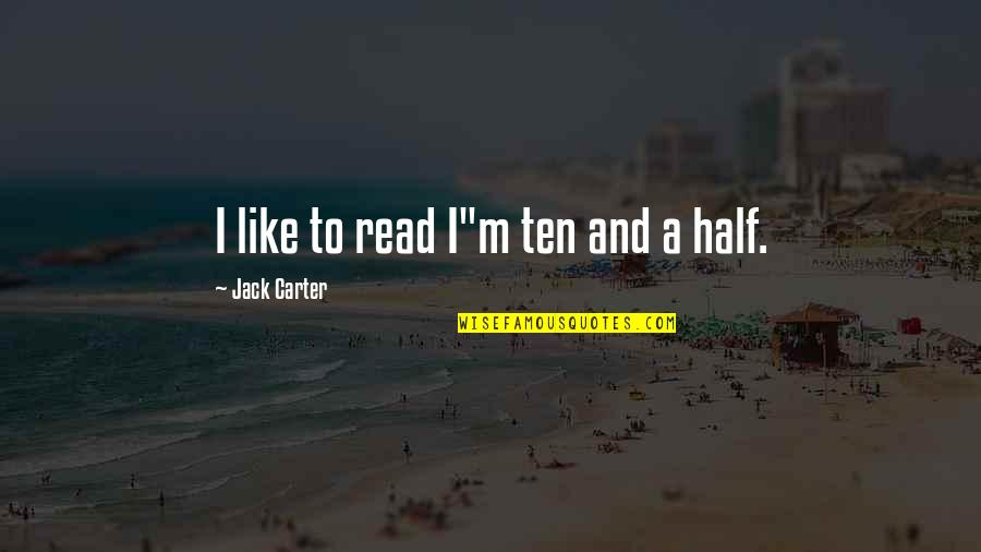 "Half Quotes By Jack Carter: I like to read I""m ten and a"