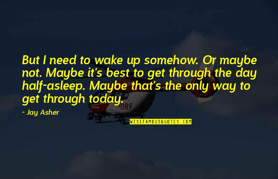 Half Quotes By Jay Asher: But I need to wake up somehow. Or