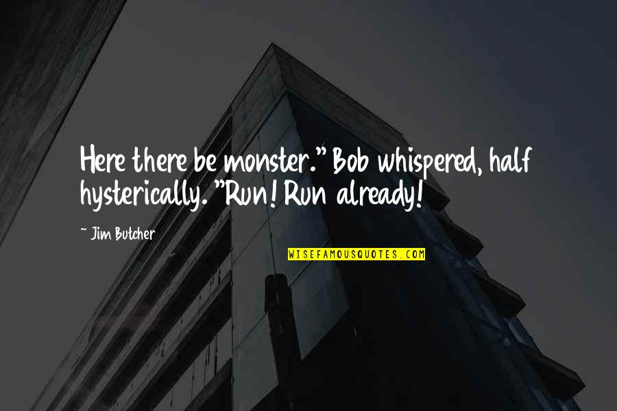 "Half Quotes By Jim Butcher: Here there be monster."" Bob whispered, half hysterically."