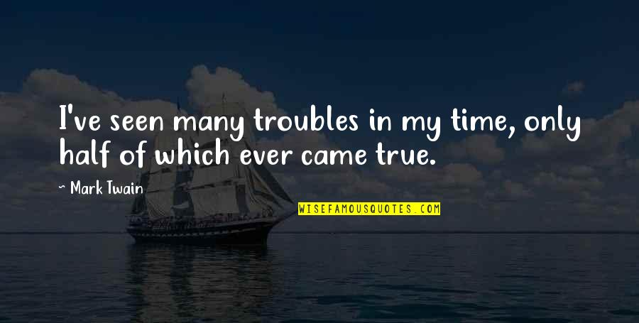 Half Quotes By Mark Twain: I've seen many troubles in my time, only