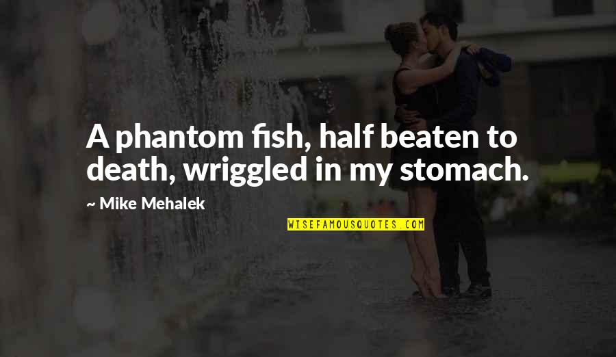 Half Quotes By Mike Mehalek: A phantom fish, half beaten to death, wriggled