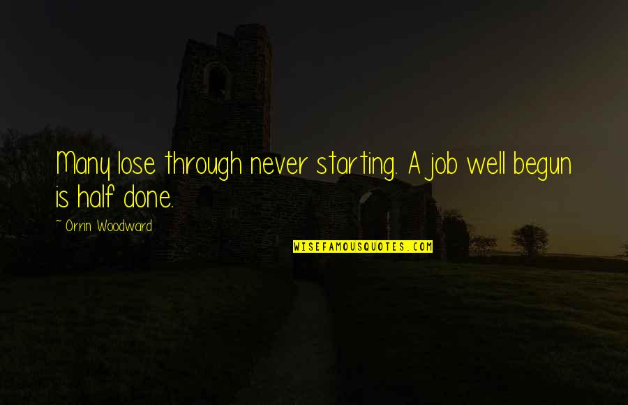 Half Quotes By Orrin Woodward: Many lose through never starting. A job well