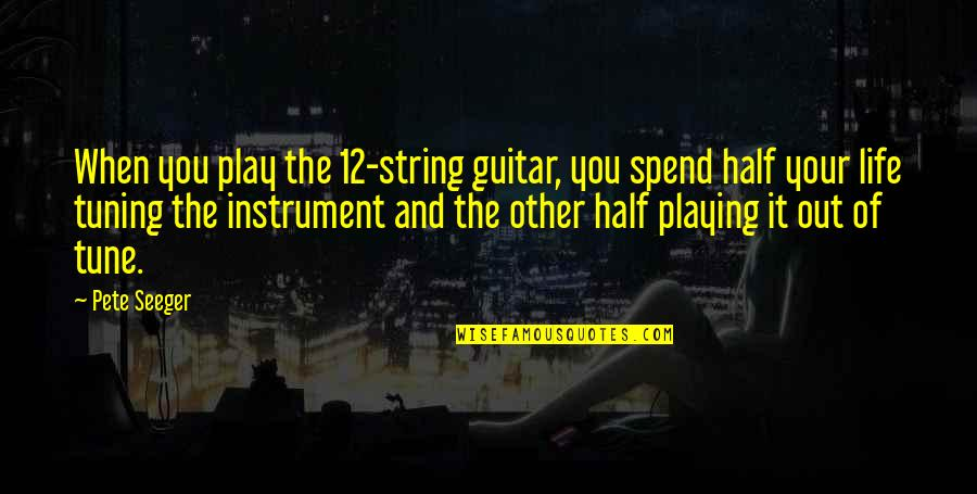 Half Quotes By Pete Seeger: When you play the 12-string guitar, you spend