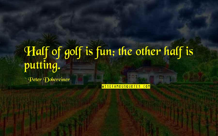 Half Quotes By Peter Dobereiner: Half of golf is fun; the other half