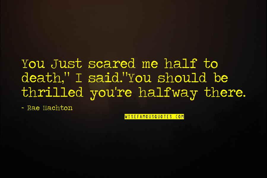 "Half Quotes By Rae Hachton: You Just scared me half to death,"" I"