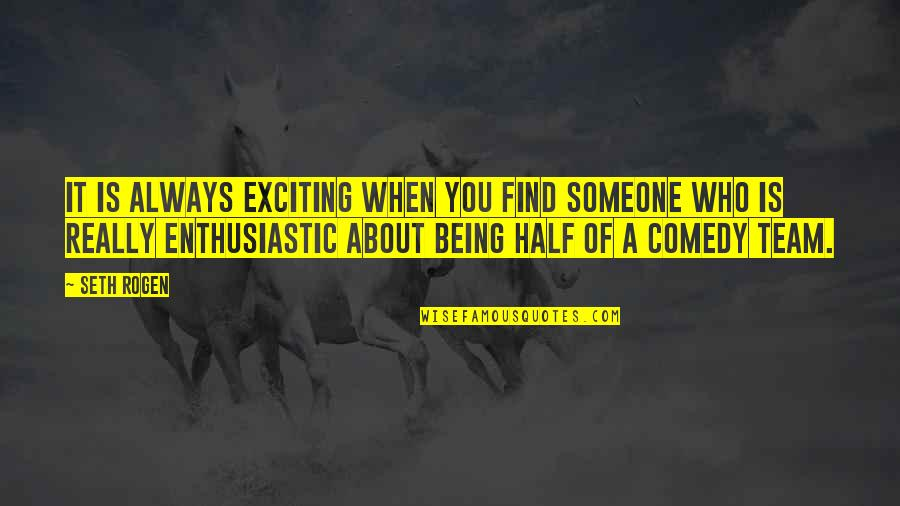 Half Quotes By Seth Rogen: It is always exciting when you find someone
