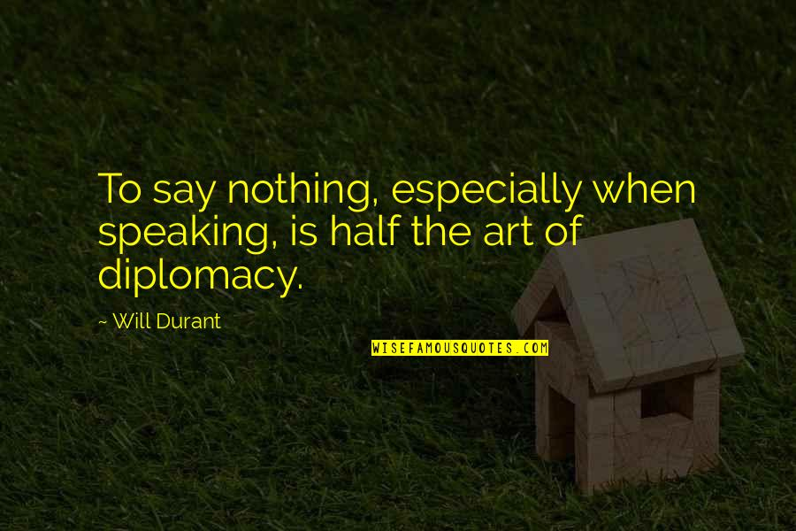 Half Quotes By Will Durant: To say nothing, especially when speaking, is half