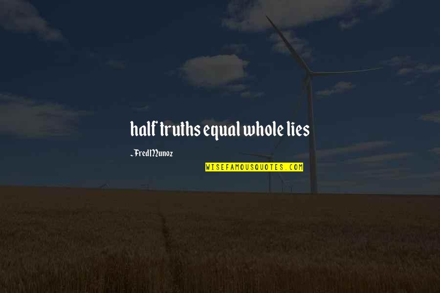 Half Truth Lies Quotes By Fred Munoz: half truths equal whole lies