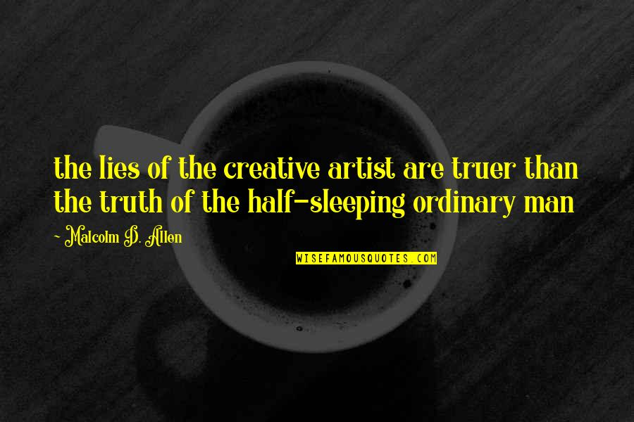 Half Truth Lies Quotes By Malcolm D. Allen: the lies of the creative artist are truer