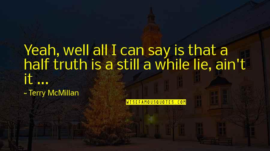 Half Truth Lies Quotes By Terry McMillan: Yeah, well all I can say is that
