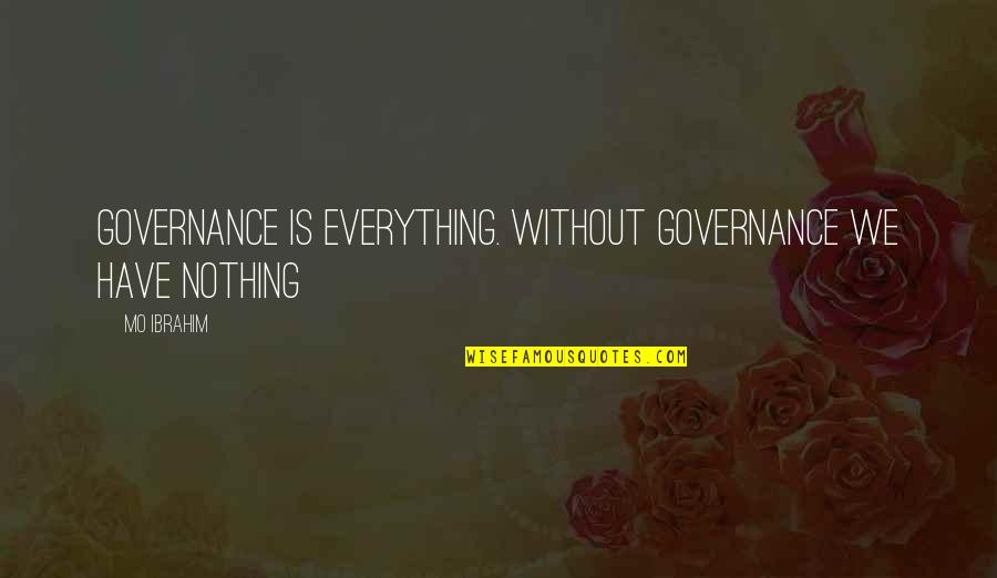 Halfers Quotes By Mo Ibrahim: Governance is everything. Without governance we have nothing